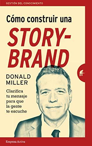 Cómo construir una StoryBrand – Donald Miller – Clarifica tu mensaje para que la gente te escuche