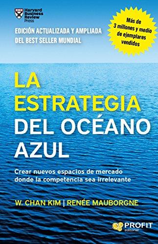 La estrategia del océano azul – W.Chan Kim – Renée Mauborgne- Crear nuevos espacios de mercado donde la competencia sea irrelevante Versión Kindle